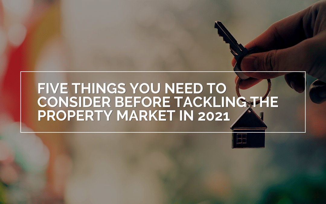 Five Things You Need To Consider Before Tackling The Property Market In 2021
